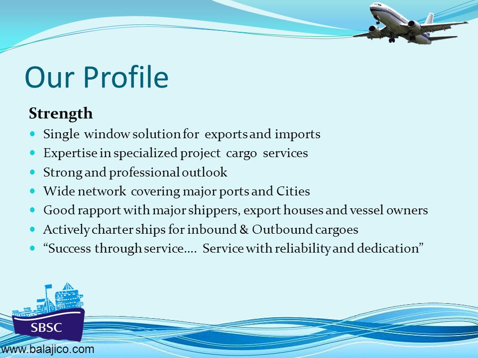 Our Profile Strength Single window solution for exports and imports Expertise in specialized project cargo services Strong and professional outlook Wide network covering major ports and Cities Good rapport with major shippers, export houses and vessel owners Actively charter ships for inbound & Outbound cargoes Success through service….