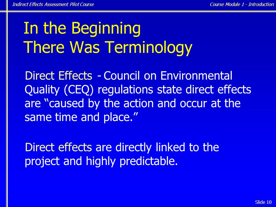 Indirect Effects Assessment Pilot Course Slide 10 In the Beginning There Was Terminology Direct Effects - Council on Environmental Quality (CEQ) regulations state direct effects are caused by the action and occur at the same time and place. Direct effects are directly linked to the project and highly predictable.