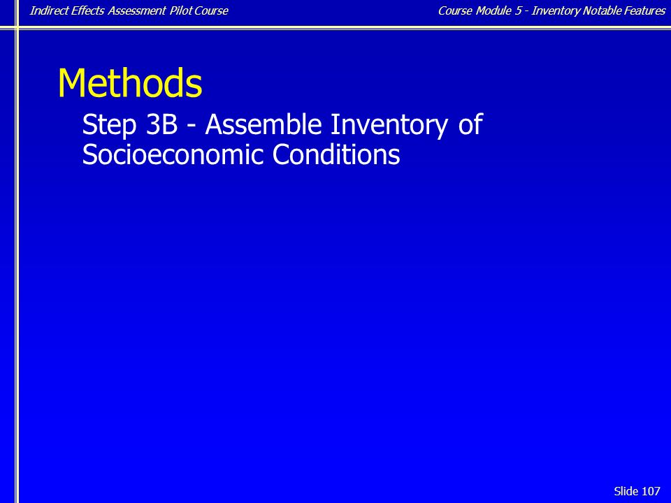 Indirect Effects Assessment Pilot Course Slide 107 Methods Step 3B - Assemble Inventory of Socioeconomic Conditions Course Module 5 - Inventory Notable Features