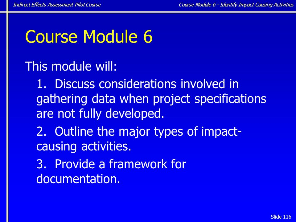 Indirect Effects Assessment Pilot Course Slide 116 Course Module 6 This module will: 1.Discuss considerations involved in gathering data when project specifications are not fully developed.