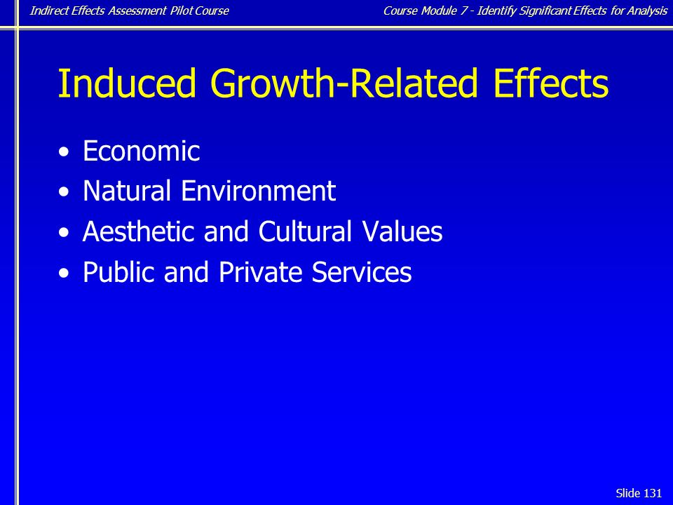 Indirect Effects Assessment Pilot Course Slide 131 Induced Growth-Related Effects Economic Natural Environment Aesthetic and Cultural Values Public and Private Services Course Module 7 - Identify Significant Effects for Analysis
