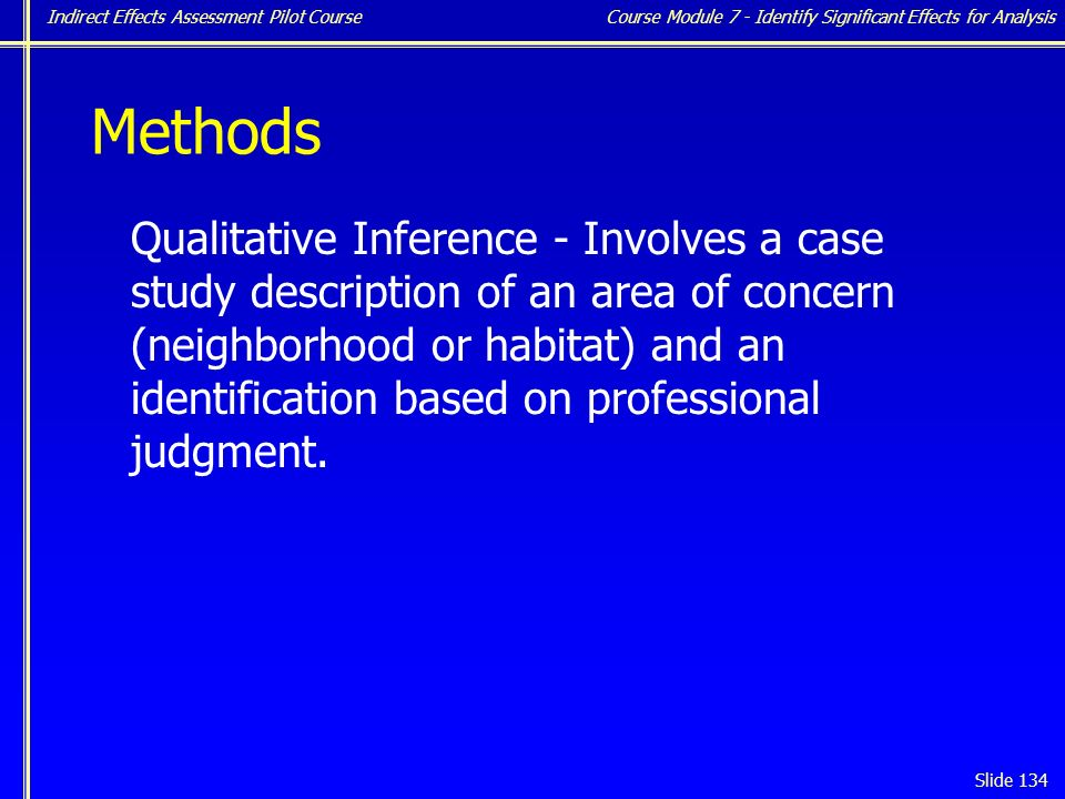 Indirect Effects Assessment Pilot Course Slide 134 Methods Qualitative Inference - Involves a case study description of an area of concern (neighborhood or habitat) and an identification based on professional judgment.