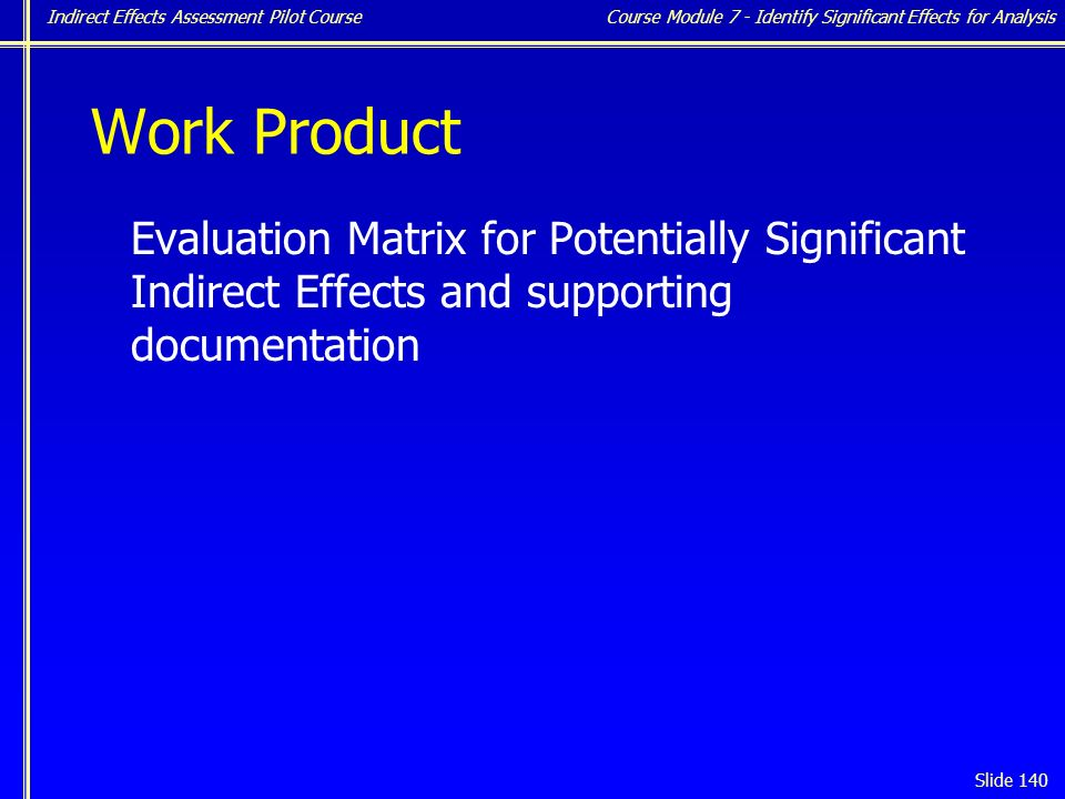 Indirect Effects Assessment Pilot Course Slide 140 Work Product Evaluation Matrix for Potentially Significant Indirect Effects and supporting documentation Course Module 7 - Identify Significant Effects for Analysis