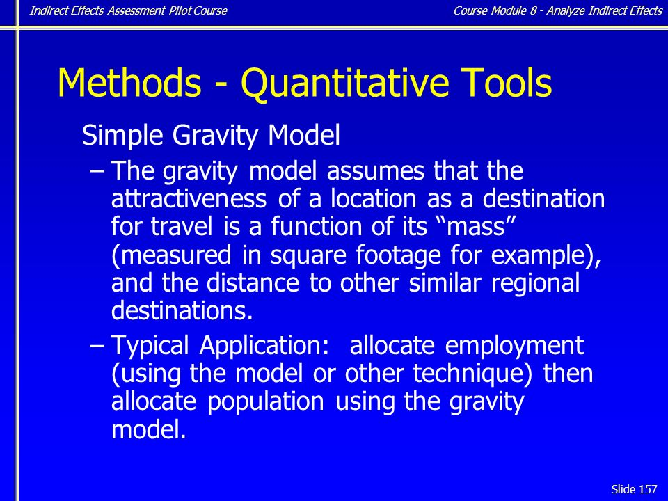 Indirect Effects Assessment Pilot Course Slide 157 Methods - Quantitative Tools Simple Gravity Model –The gravity model assumes that the attractiveness of a location as a destination for travel is a function of its mass (measured in square footage for example), and the distance to other similar regional destinations.