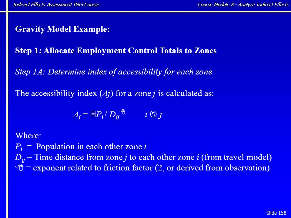 Indirect Effects Assessment Pilot Course Slide 158 Gravity Model Example: Step 1: Allocate Employment Control Totals to Zones Step 1A: Determine index of accessibility for each zone The accessibility index (Aj) for a zone j is calculated as: A j = 3 P i / D ij 8 i … j Where: P i = Population in each other zone i D ij = Time distance from zone j to each other zone i (from travel model) 8 = exponent related to friction factor (2, or derived from observation) Course Module 8 - Analyze Indirect Effects