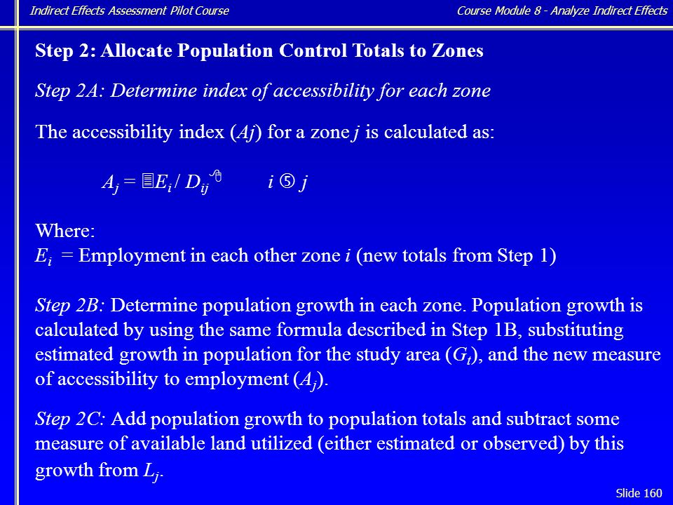 Indirect Effects Assessment Pilot Course Slide 160 Step 2: Allocate Population Control Totals to Zones Step 2A: Determine index of accessibility for each zone The accessibility index (Aj) for a zone j is calculated as: A j = 3 E i / D ij 8 i … j Where: E i = Employment in each other zone i (new totals from Step 1) Step 2B: Determine population growth in each zone.