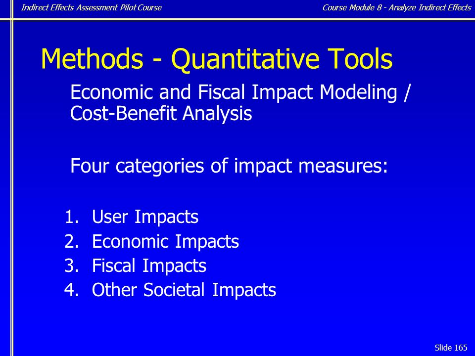 Indirect Effects Assessment Pilot Course Slide 165 Methods - Quantitative Tools Economic and Fiscal Impact Modeling / Cost-Benefit Analysis Four categories of impact measures: 1.User Impacts 2.Economic Impacts 3.Fiscal Impacts 4.Other Societal Impacts Course Module 8 - Analyze Indirect Effects