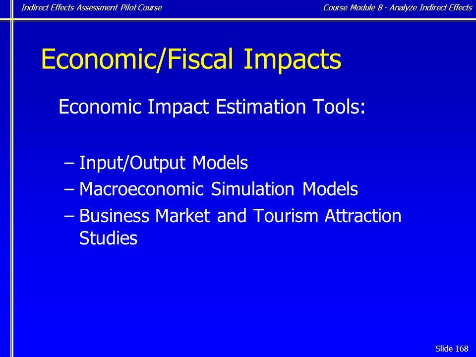 Indirect Effects Assessment Pilot Course Slide 168 Economic/Fiscal Impacts Economic Impact Estimation Tools: –Input/Output Models –Macroeconomic Simulation Models –Business Market and Tourism Attraction Studies Course Module 8 - Analyze Indirect Effects