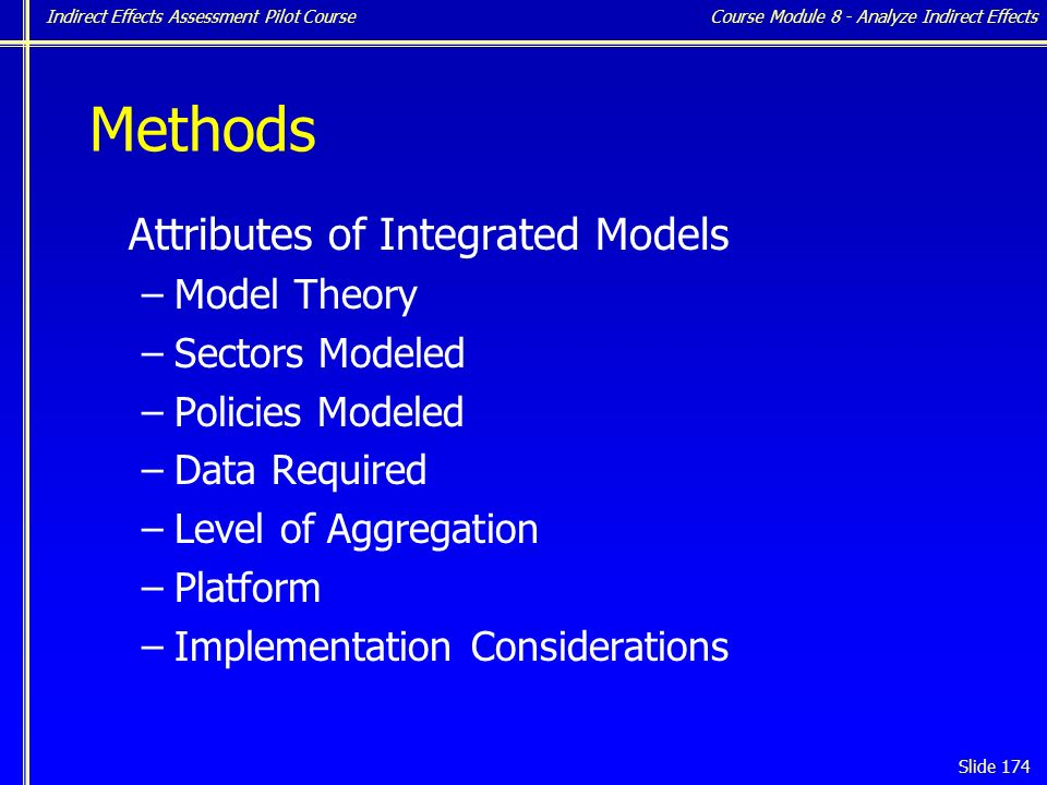 Indirect Effects Assessment Pilot Course Slide 174 Methods Attributes of Integrated Models –Model Theory –Sectors Modeled –Policies Modeled –Data Required –Level of Aggregation –Platform –Implementation Considerations Course Module 8 - Analyze Indirect Effects