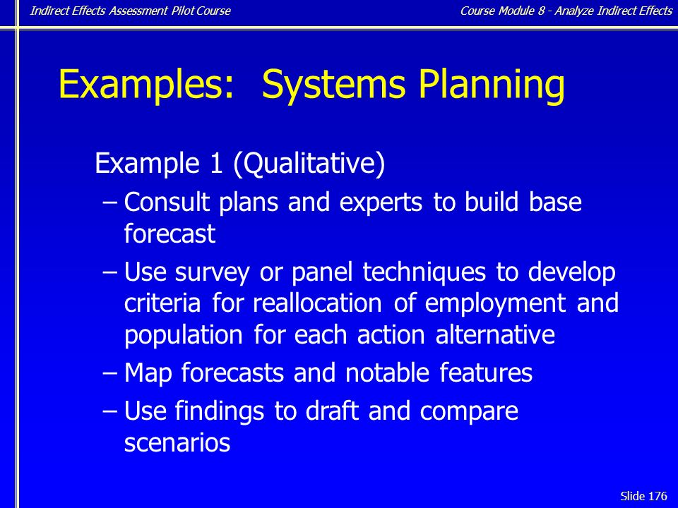 Indirect Effects Assessment Pilot Course Slide 176 Examples: Systems Planning Example 1 (Qualitative) –Consult plans and experts to build base forecast –Use survey or panel techniques to develop criteria for reallocation of employment and population for each action alternative –Map forecasts and notable features –Use findings to draft and compare scenarios Course Module 8 - Analyze Indirect Effects