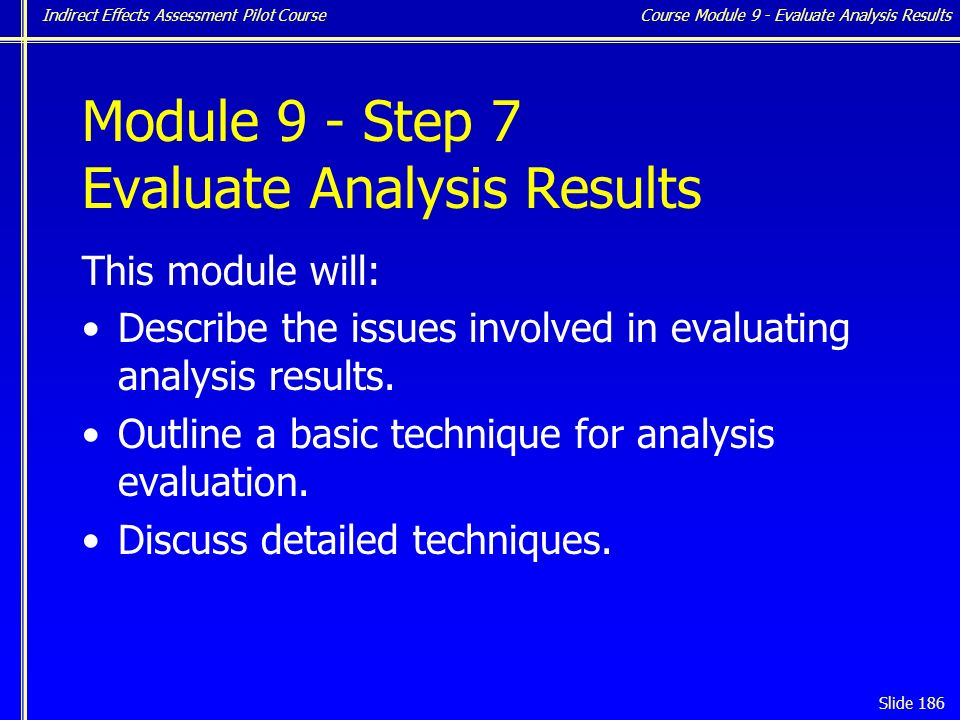 Indirect Effects Assessment Pilot Course Slide 186 Module 9 - Step 7 Evaluate Analysis Results This module will: Describe the issues involved in evaluating analysis results.