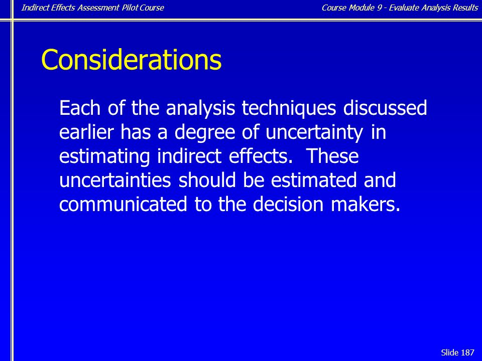 Indirect Effects Assessment Pilot Course Slide 187 Considerations Each of the analysis techniques discussed earlier has a degree of uncertainty in estimating indirect effects.