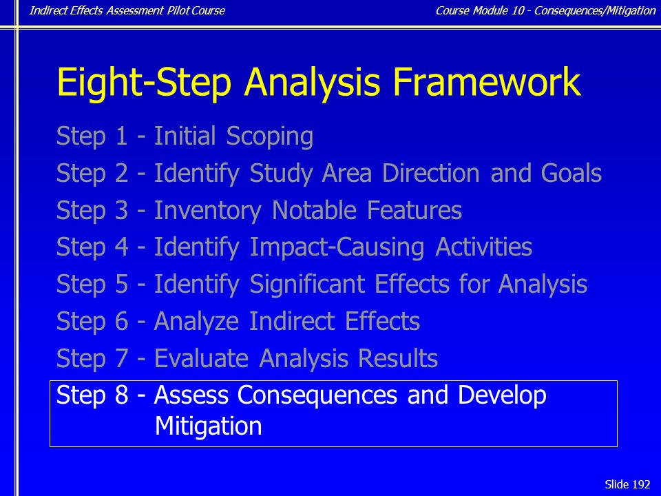 Indirect Effects Assessment Pilot Course Slide 192 Eight-Step Analysis Framework Step 1 - Initial Scoping Step 2 - Identify Study Area Direction and Goals Step 3 - Inventory Notable Features Step 4 - Identify Impact-Causing Activities Step 5 - Identify Significant Effects for Analysis Step 6 - Analyze Indirect Effects Step 7 - Evaluate Analysis Results Step 8 - Assess Consequences and Develop Mitigation Course Module 10 - Consequences/Mitigation