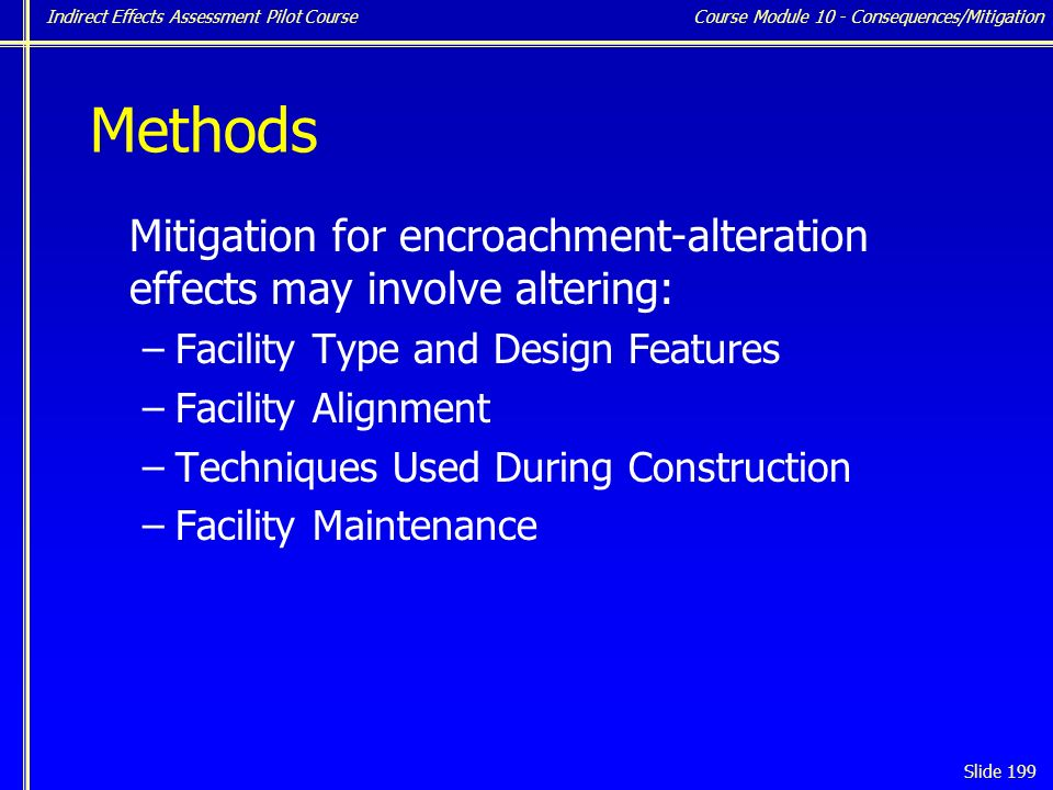 Indirect Effects Assessment Pilot Course Slide 199 Methods Mitigation for encroachment-alteration effects may involve altering: –Facility Type and Design Features –Facility Alignment –Techniques Used During Construction –Facility Maintenance Course Module 10 - Consequences/Mitigation