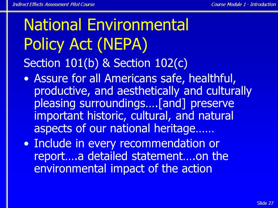 Indirect Effects Assessment Pilot Course Slide 27 National Environmental Policy Act (NEPA) Section 101(b) & Section 102(c) Assure for all Americans safe, healthful, productive, and aesthetically and culturally pleasing surroundings….[and] preserve important historic, cultural, and natural aspects of our national heritage…… Include in every recommendation or report….a detailed statement….on the environmental impact of the action Course Module 1 - Introduction