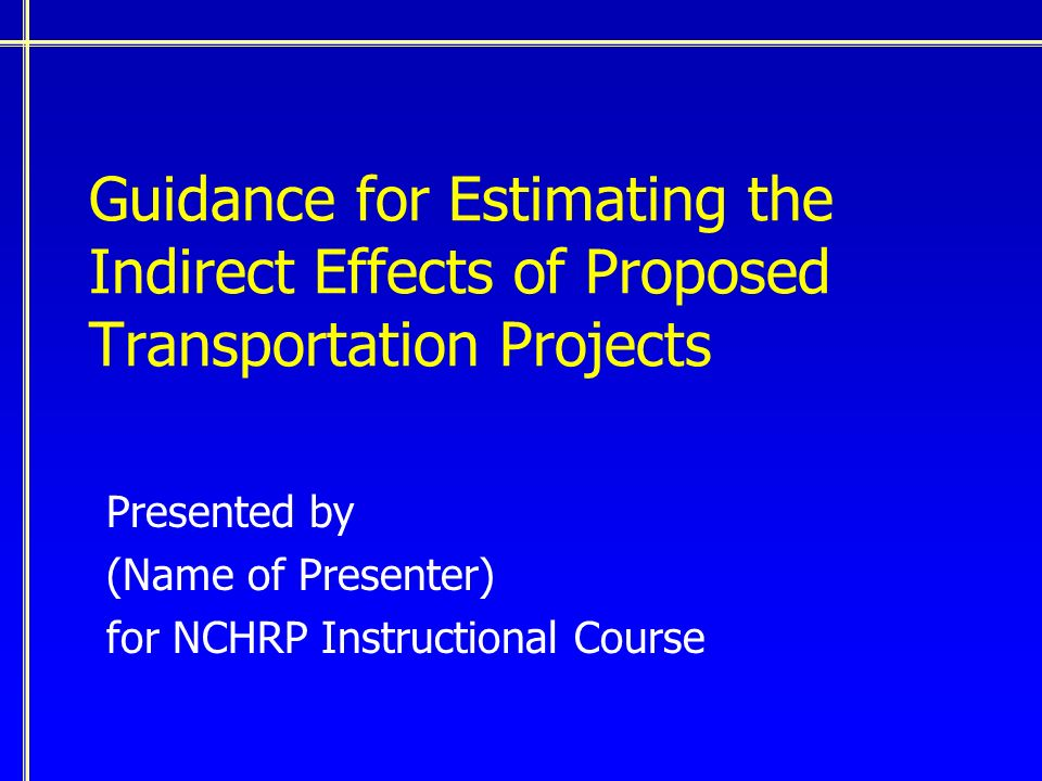 Guidance for Estimating the Indirect Effects of Proposed Transportation Projects Presented by (Name of Presenter) for NCHRP Instructional Course