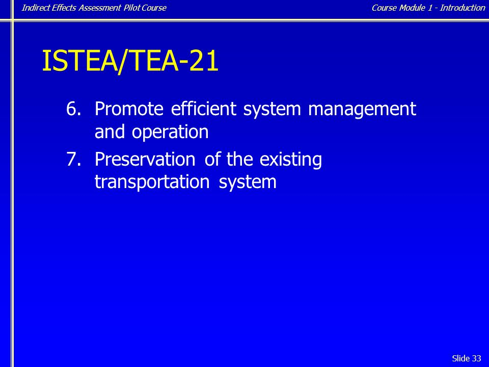 Indirect Effects Assessment Pilot Course Slide 33 ISTEA/TEA-21 6.Promote efficient system management and operation 7.Preservation of the existing transportation system Course Module 1 - Introduction