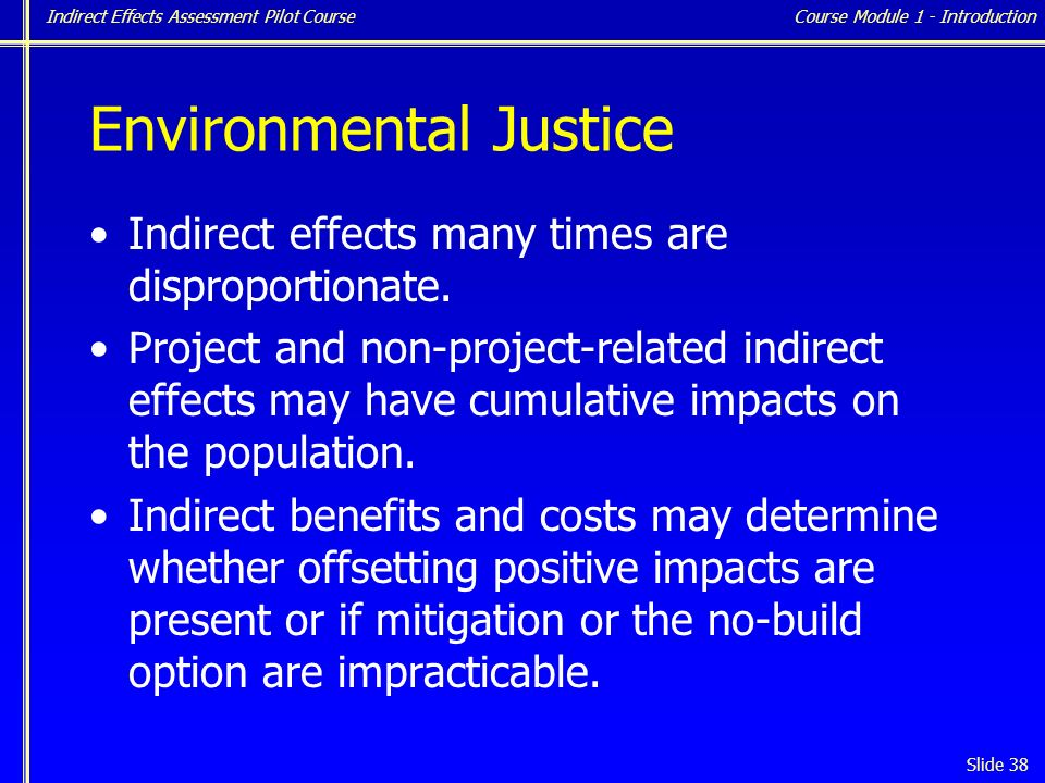 Indirect Effects Assessment Pilot Course Slide 38 Environmental Justice Indirect effects many times are disproportionate.