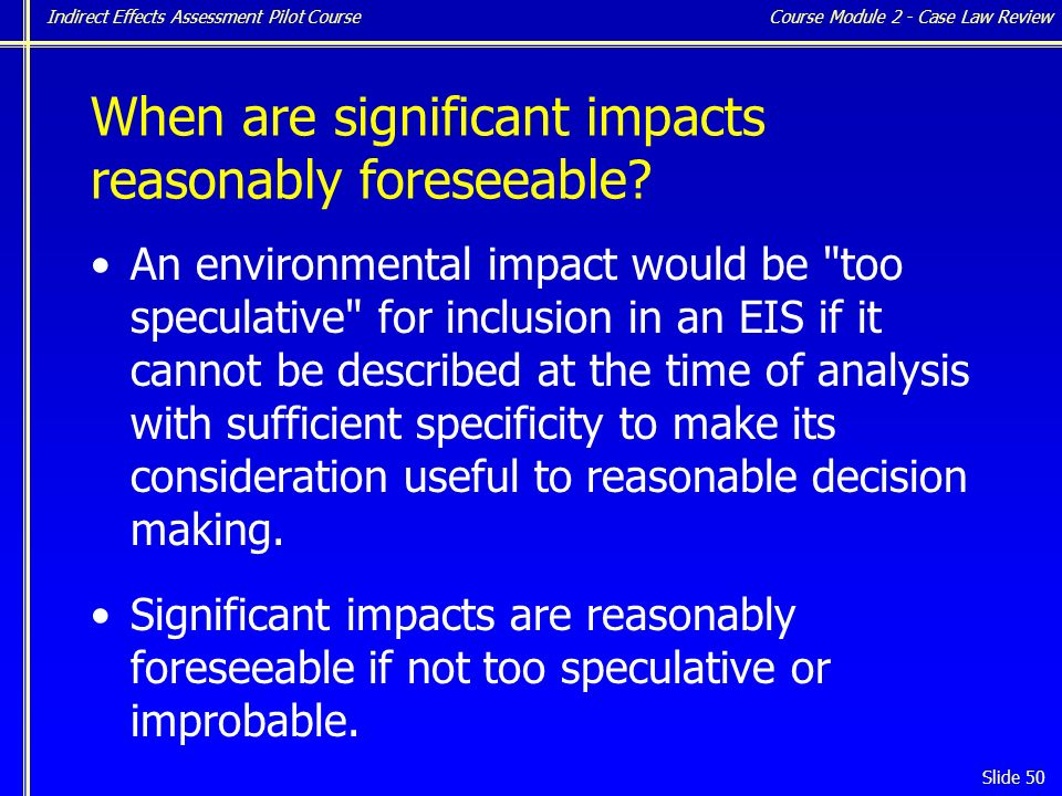 Indirect Effects Assessment Pilot Course Slide 50 An environmental impact would be too speculative for inclusion in an EIS if it cannot be described at the time of analysis with sufficient specificity to make its consideration useful to reasonable decision making.