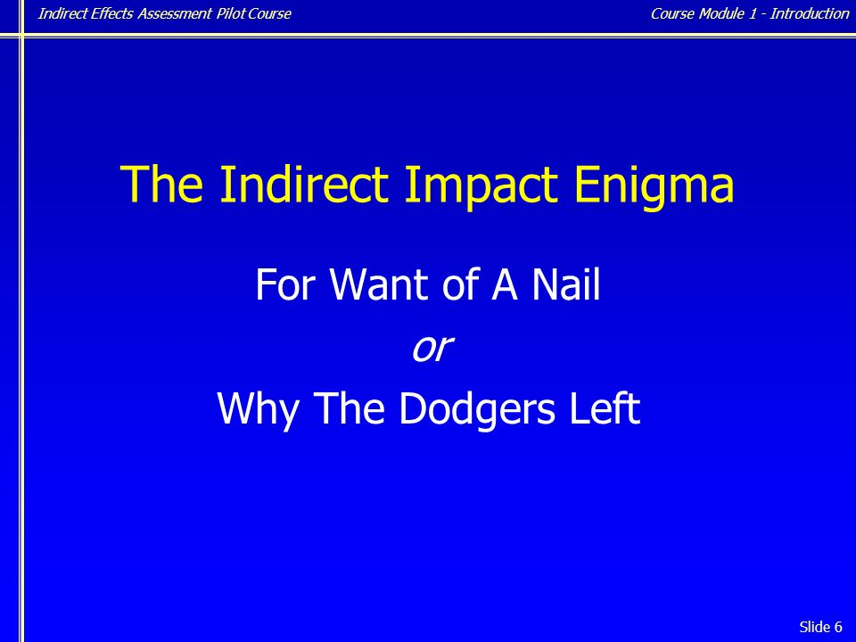 Indirect Effects Assessment Pilot Course Slide 6 The Indirect Impact Enigma For Want of A Nail or Why The Dodgers Left Course Module 1 - Introduction