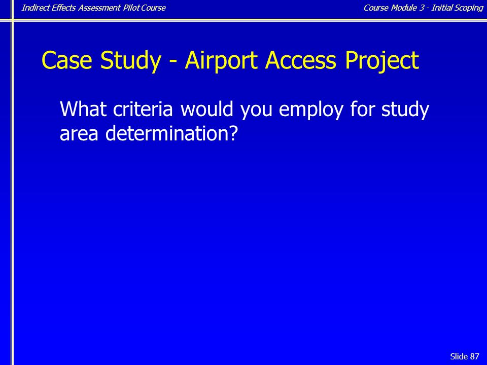 Indirect Effects Assessment Pilot Course Slide 87 Case Study - Airport Access Project What criteria would you employ for study area determination.