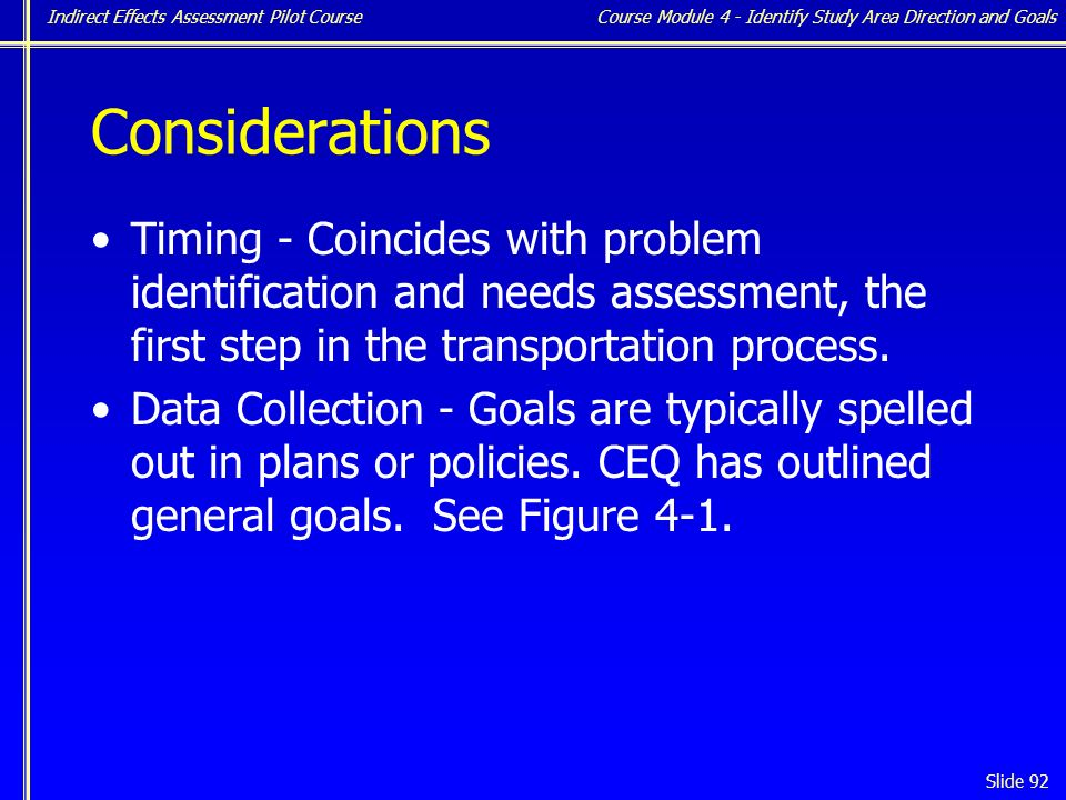 Indirect Effects Assessment Pilot Course Slide 92 Considerations Timing - Coincides with problem identification and needs assessment, the first step in the transportation process.