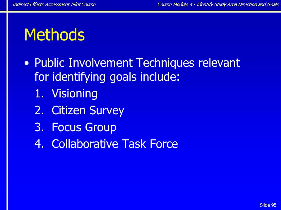 Indirect Effects Assessment Pilot Course Slide 95 Methods Public InvolvementTechniques relevant for identifying goals include: 1.
