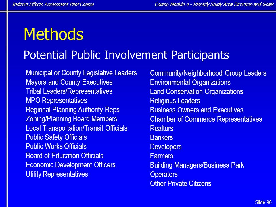 Indirect Effects Assessment Pilot Course Slide 96 Methods Potential Public Involvement Participants Municipal or County Legislative Leaders Mayors and County Executives Tribal Leaders/Representatives MPO Representatives Regional Planning Authority Reps Zoning/Planning Board Members Local Transportation/Transit Officials Public Safety Officials Public Works Officials Board of Education Officials Economic Development Officers Utility Representatives Community/Neighborhood Group Leaders Environmental Organizations Land Conservation Organizations Religious Leaders Business Owners and Executives Chamber of Commerce Representatives Realtors Bankers Developers Farmers Building Managers/Business Park Operators Other Private Citizens Course Module 4 - Identify Study Area Direction and Goals