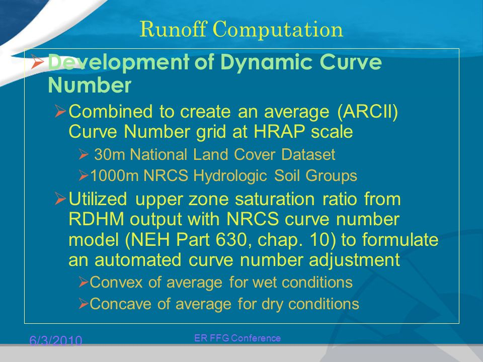 6/3/2010 ER FFG Conference Runoff Computation  Development of Dynamic Curve Number  Combined to create an average (ARCII) Curve Number grid at HRAP scale  30m National Land Cover Dataset  1000m NRCS Hydrologic Soil Groups  Utilized upper zone saturation ratio from RDHM output with NRCS curve number model (NEH Part 630, chap.