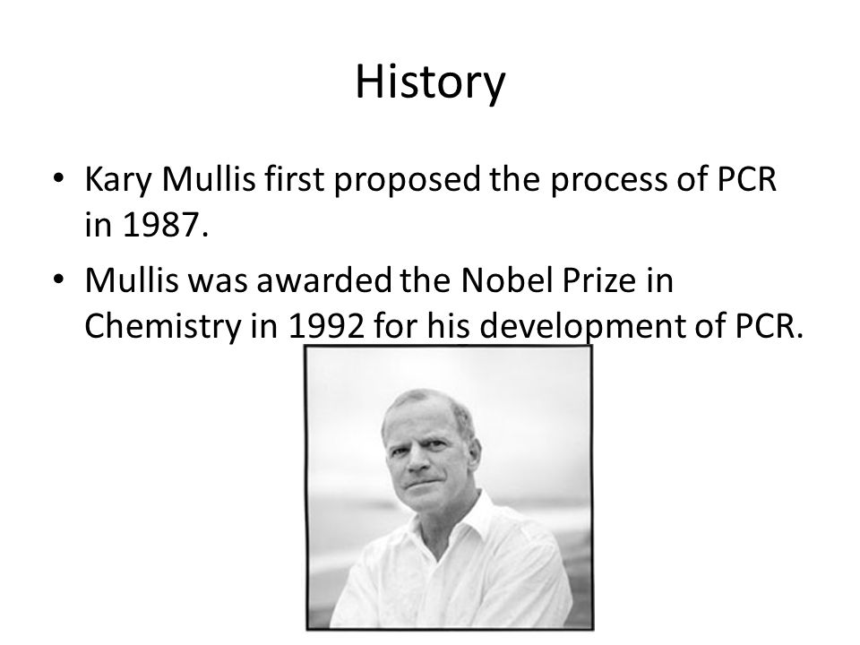 History Kary Mullis first proposed the process of PCR in 1987.