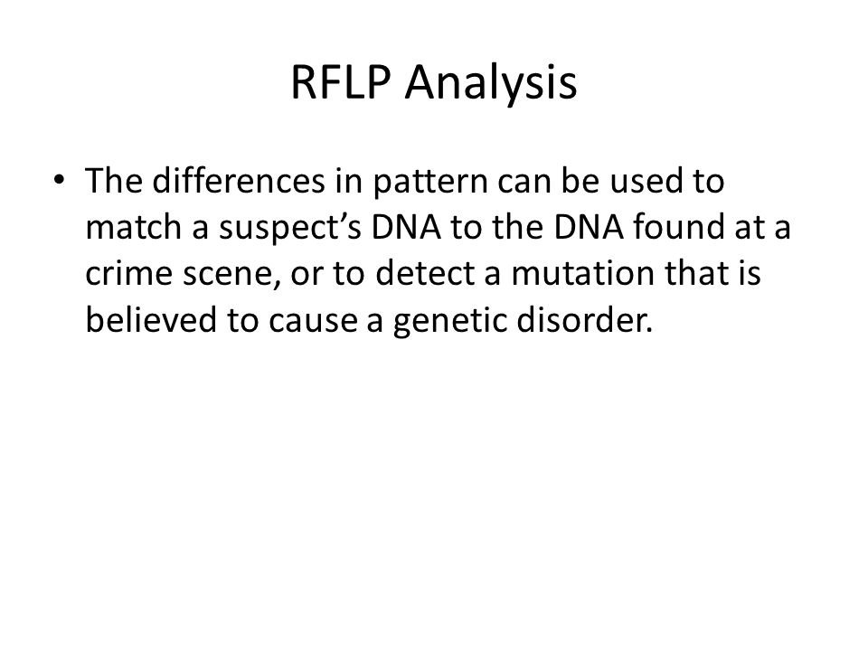 RFLP Analysis The differences in pattern can be used to match a suspect's DNA to the DNA found at a crime scene, or to detect a mutation that is believed to cause a genetic disorder.