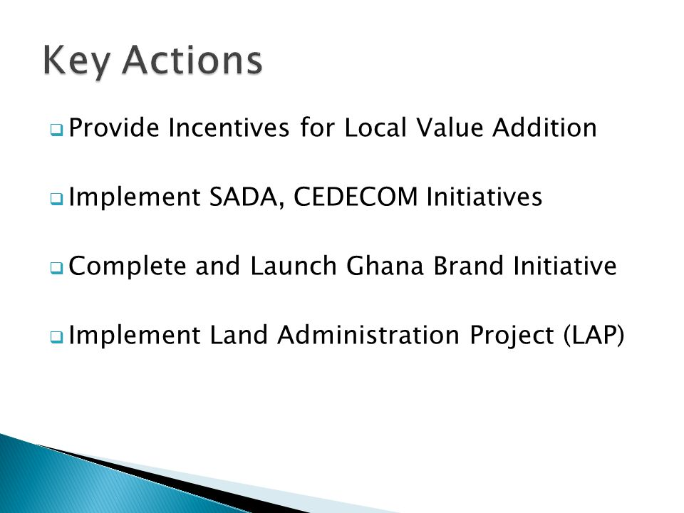  Provide Incentives for Local Value Addition  Implement SADA, CEDECOM Initiatives  Complete and Launch Ghana Brand Initiative  Implement Land Administration Project (LAP)