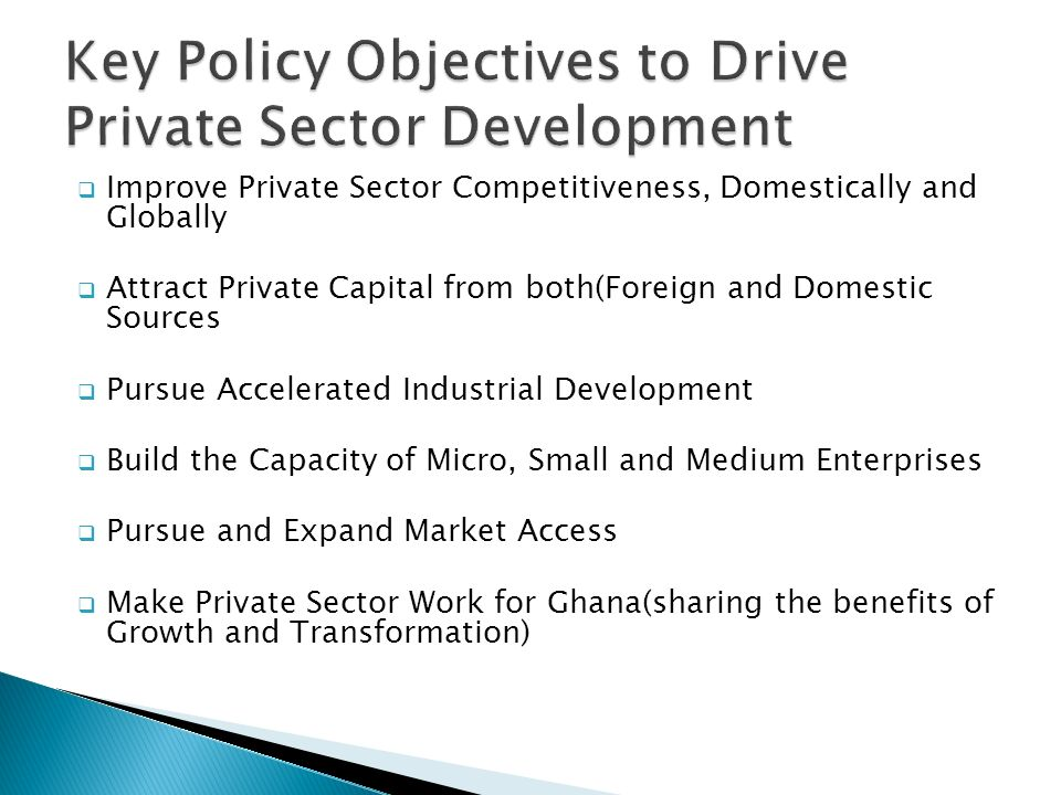  Improve Private Sector Competitiveness, Domestically and Globally  Attract Private Capital from both(Foreign and Domestic Sources  Pursue Accelerated Industrial Development  Build the Capacity of Micro, Small and Medium Enterprises  Pursue and Expand Market Access  Make Private Sector Work for Ghana(sharing the benefits of Growth and Transformation)