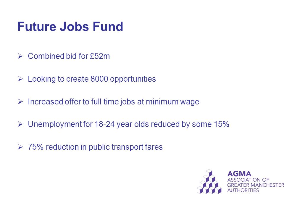 Future Jobs Fund  Combined bid for £52m  Looking to create 8000 opportunities  Increased offer to full time jobs at minimum wage  Unemployment for year olds reduced by some 15%  75% reduction in public transport fares