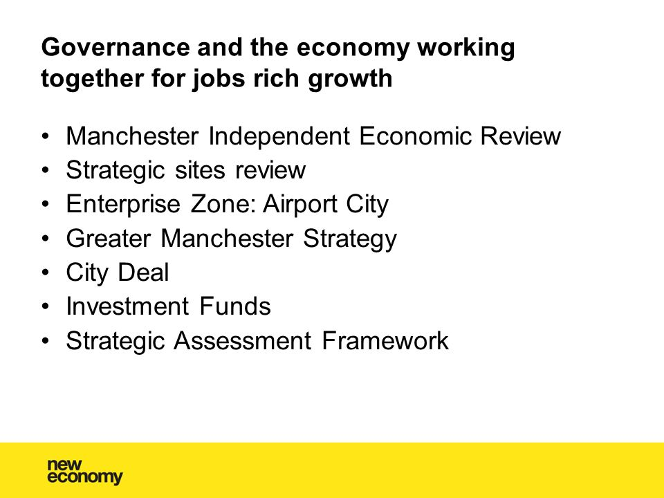 Governance and the economy working together for jobs rich growth Manchester Independent Economic Review Strategic sites review Enterprise Zone: Airport City Greater Manchester Strategy City Deal Investment Funds Strategic Assessment Framework