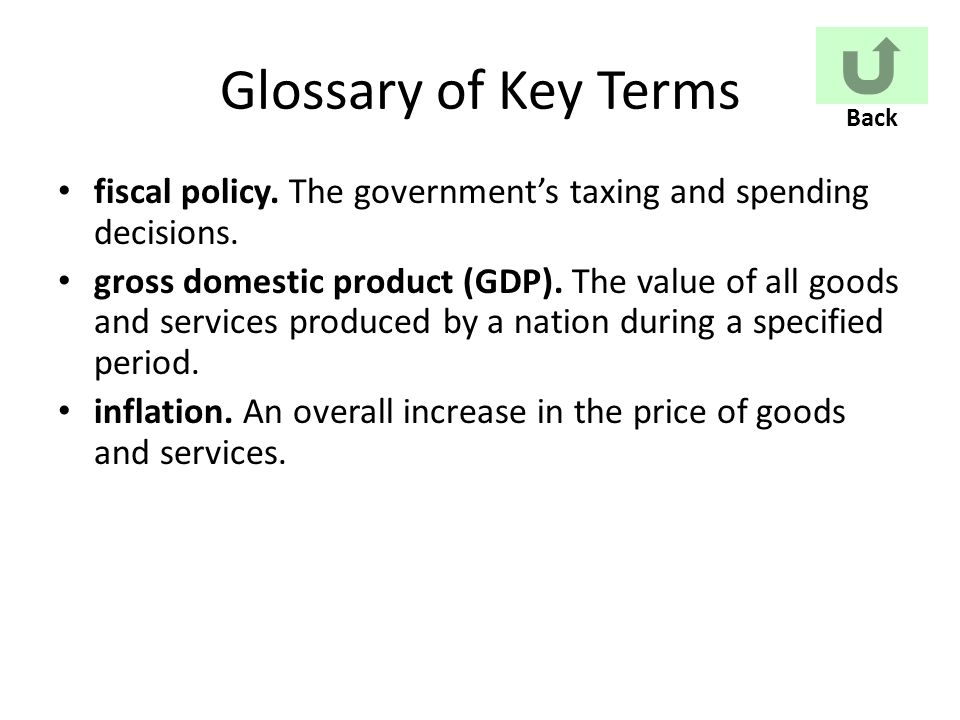 Glossary of Key Terms fiscal policy. The government's taxing and spending decisions.