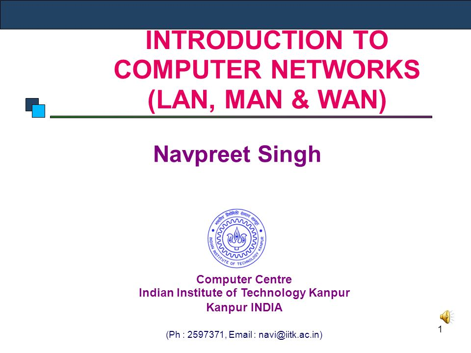 1 INTRODUCTION TO COMPUTER NETWORKS (LAN, MAN & WAN) Navpreet Singh Computer Centre Indian Institute of Technology Kanpur Kanpur INDIA (Ph : ,