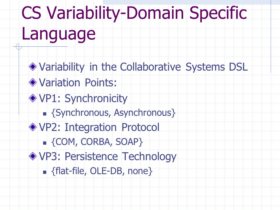 CS Variability-Domain Specific Language Variability in the Collaborative Systems DSL Variation Points: VP1: Synchronicity {Synchronous, Asynchronous} VP2: Integration Protocol {COM, CORBA, SOAP} VP3: Persistence Technology {flat-file, OLE-DB, none}