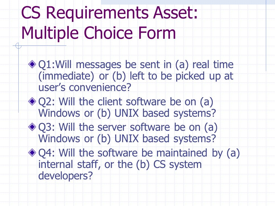 CS Requirements Asset: Multiple Choice Form Q1:Will messages be sent in (a) real time (immediate) or (b) left to be picked up at user's convenience.