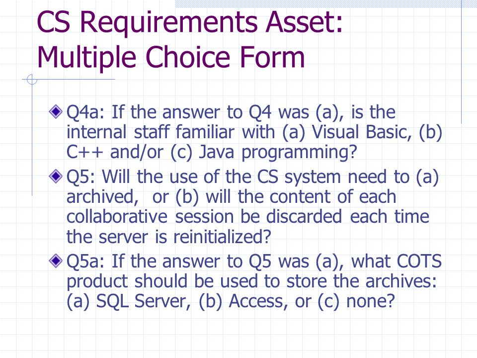 CS Requirements Asset: Multiple Choice Form Q4a: If the answer to Q4 was (a), is the internal staff familiar with (a) Visual Basic, (b) C++ and/or (c) Java programming.