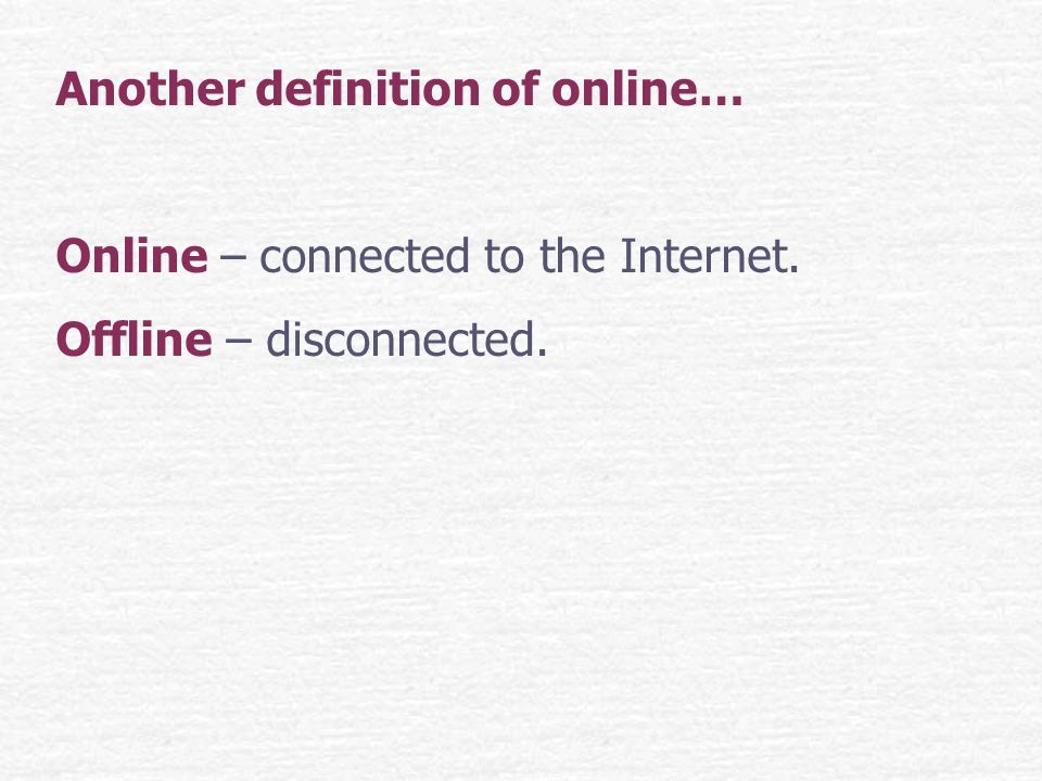 Another definition of online… Online – connected to the Internet. Offline – disconnected.