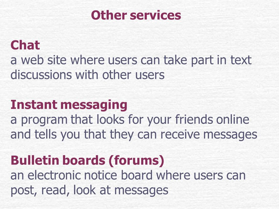 Other services Chat a web site where users can take part in text discussions with other users Instant messaging a program that looks for your friends online and tells you that they can receive messages Bulletin boards (forums) an electronic notice board where users can post, read, look at messages