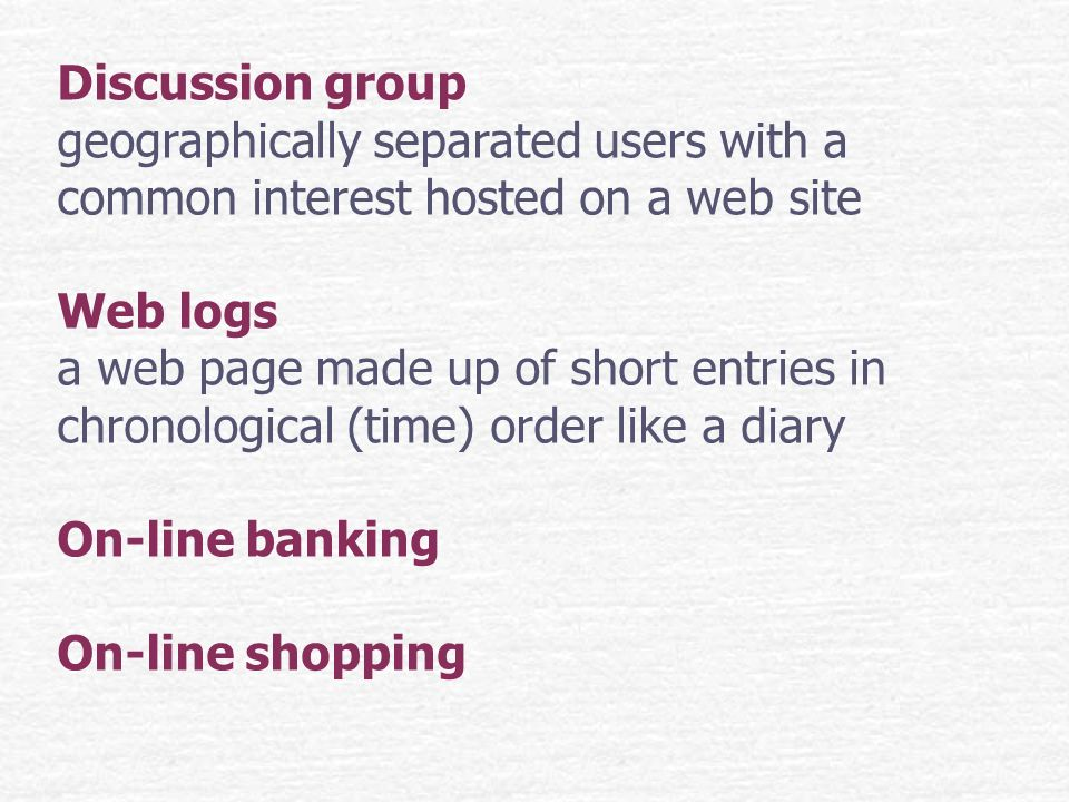 Discussion group geographically separated users with a common interest hosted on a web site Web logs a web page made up of short entries in chronological (time) order like a diary On-line banking On-line shopping