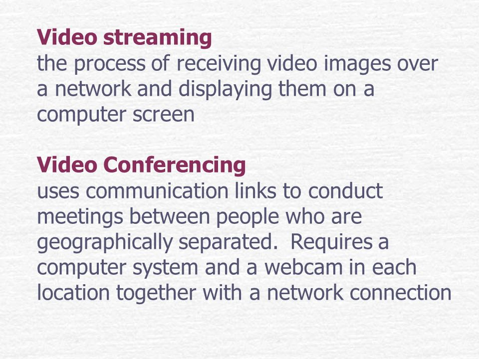 Video streaming the process of receiving video images over a network and displaying them on a computer screen Video Conferencing uses communication links to conduct meetings between people who are geographically separated.