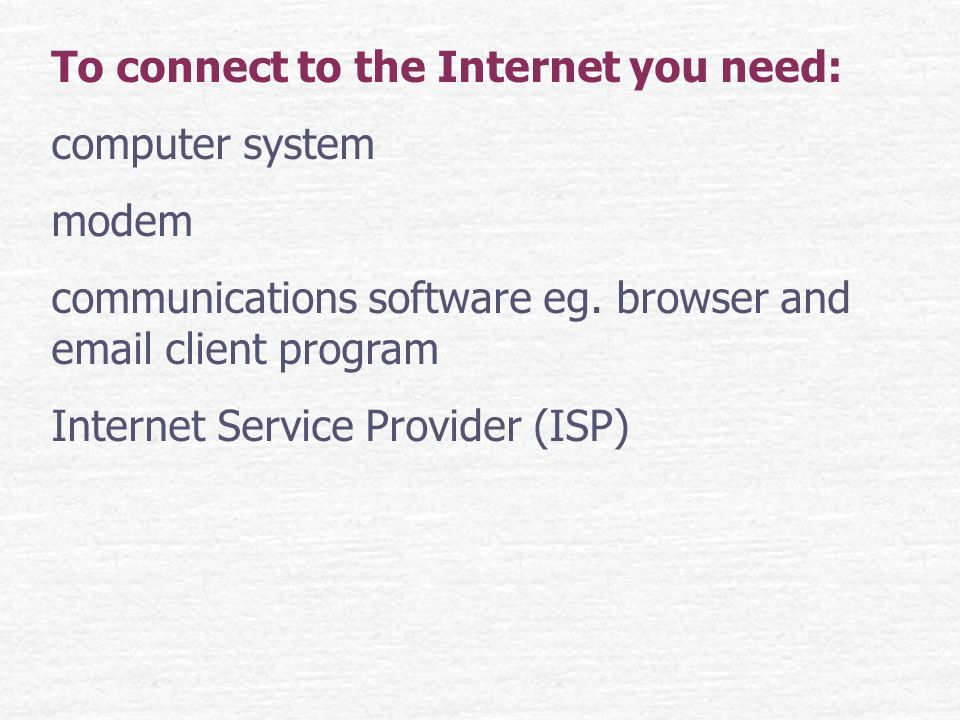 To connect to the Internet you need: computer system modem communications software eg.