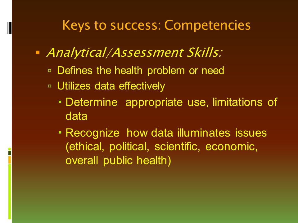 Keys to success: Competencies  Analytical/Assessment Skills:  Defines the health problem or need  Utilizes data effectively  Determine appropriate use, limitations of data  Recognize how data illuminates issues (ethical, political, scientific, economic, overall public health)