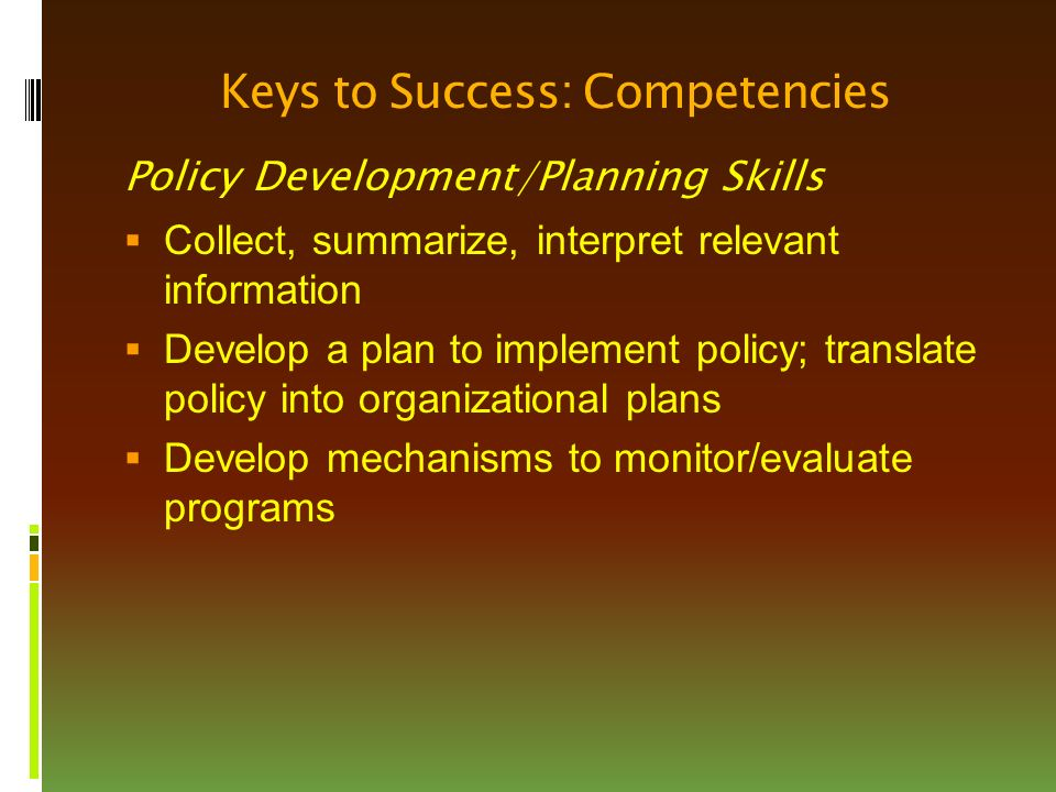 Keys to Success: Competencies Policy Development/Planning Skills  Collect, summarize, interpret relevant information  Develop a plan to implement policy; translate policy into organizational plans  Develop mechanisms to monitor/evaluate programs