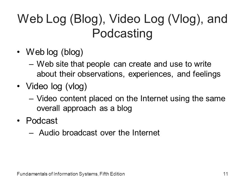 Fundamentals of Information Systems, Fifth Edition11 Web Log (Blog), Video Log (Vlog), and Podcasting Web log (blog) –Web site that people can create and use to write about their observations, experiences, and feelings Video log (vlog) –Video content placed on the Internet using the same overall approach as a blog Podcast – Audio broadcast over the Internet