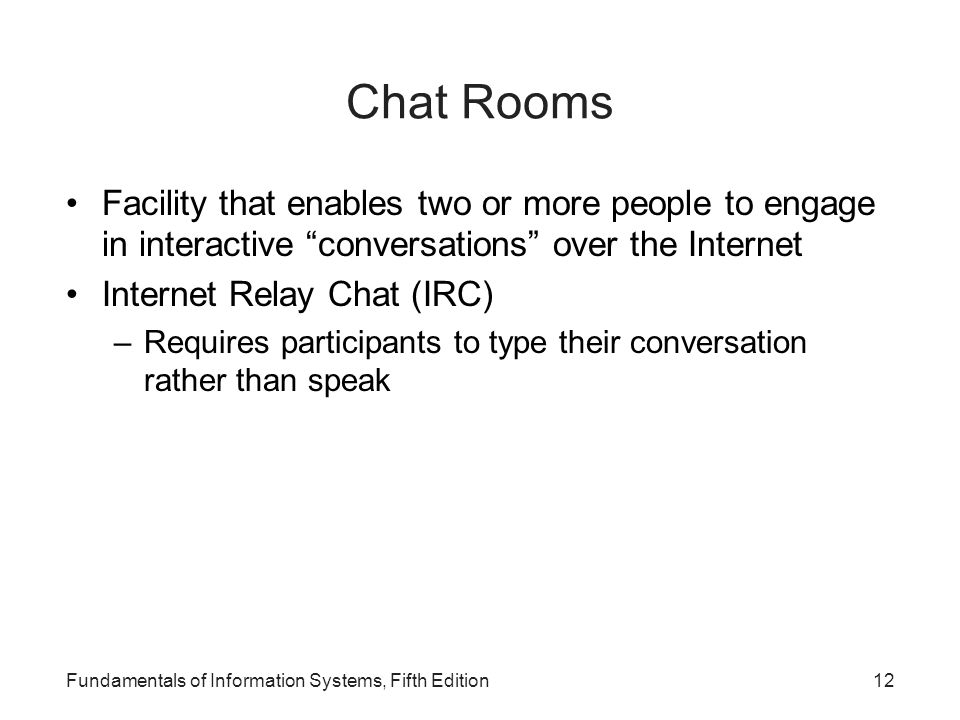 Fundamentals of Information Systems, Fifth Edition12 Chat Rooms Facility that enables two or more people to engage in interactive conversations over the Internet Internet Relay Chat (IRC) –Requires participants to type their conversation rather than speak