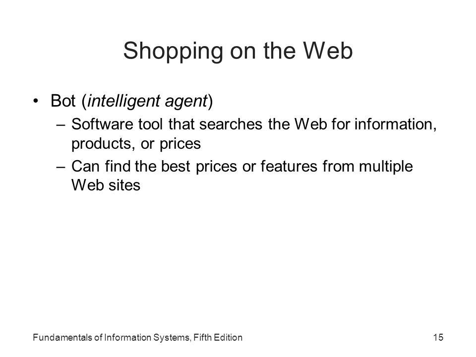 Fundamentals of Information Systems, Fifth Edition15 Shopping on the Web Bot (intelligent agent) –Software tool that searches the Web for information, products, or prices –Can find the best prices or features from multiple Web sites